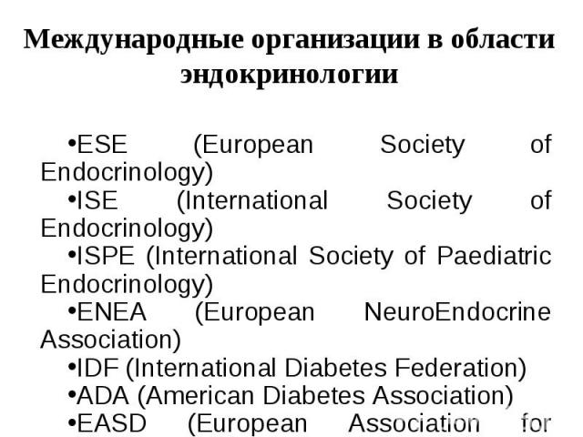 ESE (European Society of Endocrinology) ISE (International Society of Endocrinology) ISPE (International Society of Paediatric Endocrinology) ENEA (European NeuroEndocrine Association) IDF (International Diabetes Federation) ADA (American Diabetes A…