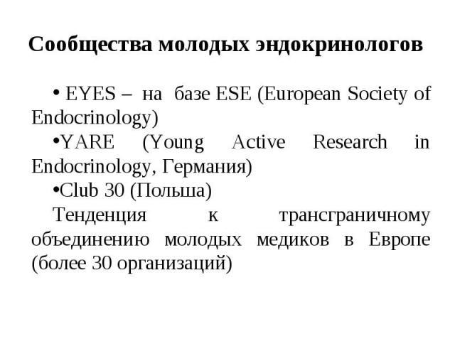 EYES – на базе ESE (European Society of Endocrinology) EYES – на базе ESE (European Society of Endocrinology) YARE (Young Active Research in Endocrinology, Германия) Сlub 30 (Польша) Тенденция к трансграничному объединению молодых медиков в Европе (…