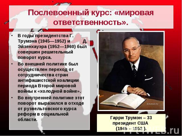 В годы президентства Г. Трумэна (1945—1952) и Д. Эйзенхауэра (1952—1960) был совершен решительный поворот курса. В годы президентства Г. Трумэна (1945—1952) и Д. Эйзенхауэра (1952—1960) был совершен решительный поворот курса. Во внешней политике был…