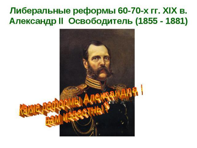 Либеральные реформы 60-70-х гг. XIX в. Александр II Освободитель (1855 - 1881)