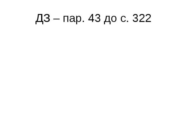 ДЗ – пар. 43 до с. 322