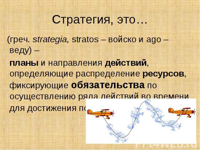 (греч. strategia, stratos – войско и ago – веду) – (греч. strategia, stratos – войско и ago – веду) – планы и направления действий, определяющие распределение ресурсов, фиксирующие обязательства по осуществлению ряда действий во времени …