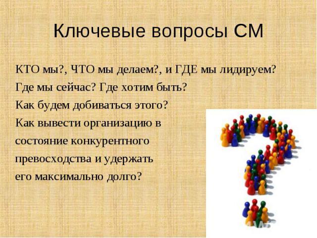 КТО мы?, ЧТО мы делаем?, и ГДЕ мы лидируем? КТО мы?, ЧТО мы делаем?, и ГДЕ мы лидируем? Где мы сейчас? Где хотим быть? Как будем добиваться этого? Как вывести организацию в состояние конкурентного превосходства и удержать его максимально долго?
