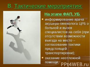 В. Тактические мероприятия: На этапе ФАП, УБ информирование врача акушера-гинеко