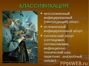 КЛАССИФИКАЦИЯ: неосложненный инфицированный (лихорадящий) аборт; осложненный инф