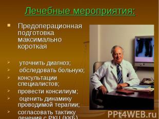 Лечебные мероприятия: Предоперационная подготовка максимально короткая уточнить