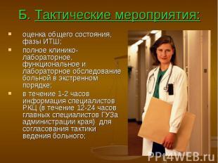 Б. Тактические мероприятия: оценка общего состояния, фазы ИТШ; полное клинико-ла