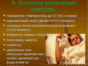 А. Основные клинические симптомы: повышение температуры до 37,5оС и выше; однокр