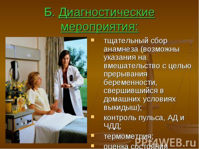 Б. Диагностические мероприятия: тщательный сбор анамнеза (возможны указания на вмешательство с целью прерывания беременности, свершившийся в домашних условиях выкидыш); контроль пульса, АД и ЧДД; термометрия; оценка состояния периферического кровооб…