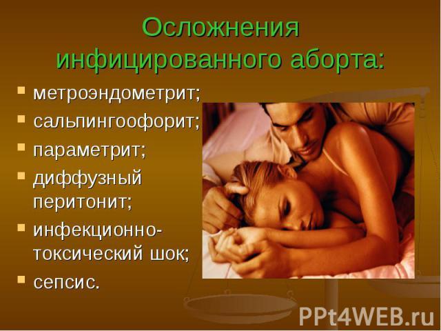 Осложнения инфицированного аборта: метроэндометрит; сальпингоофорит; параметрит; диффузный перитонит; инфекционно-токсический шок; сепсис.