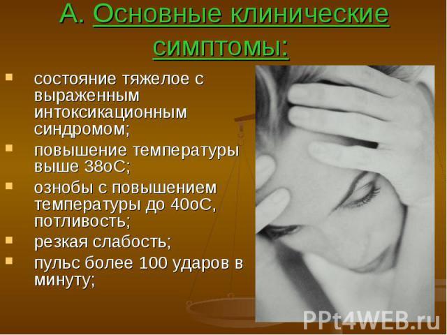 А. Основные клинические симптомы: состояние тяжелое с выраженным интоксикационным синдромом; повышение температуры выше 38оС; ознобы с повышением температуры до 40оС, потливость; резкая слабость; пульс более 100 ударов в минуту;