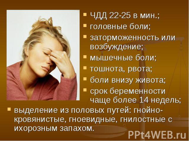 ЧДД 22-25 в мин.; ЧДД 22-25 в мин.; головные боли; заторможенность или возбуждение; мышечные боли; тошнота, рвота; боли внизу живота; срок беременности чаще более 14 недель;