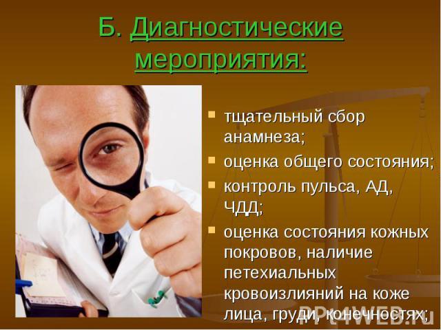 Б. Диагностические мероприятия: тщательный сбор анамнеза; оценка общего состояния; контроль пульса, АД, ЧДД; оценка состояния кожных покровов, наличие петехиальных кровоизлияний на коже лица, груди, конечностях;