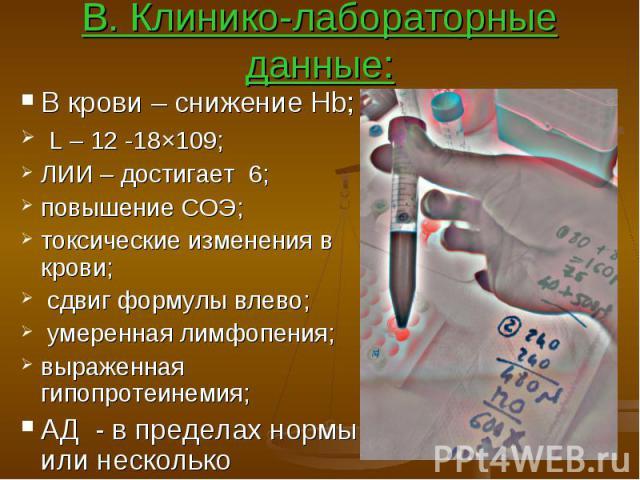 В. Клинико-лабораторные данные: В крови – снижение Hb; L – 12 -18×109; ЛИИ – достигает 6; повышение СОЭ; токсические изменения в крови; сдвиг формулы влево; умеренная лимфопения; выраженная гипопротеинемия; АД - в пределах нормы или несколько повышенное;
