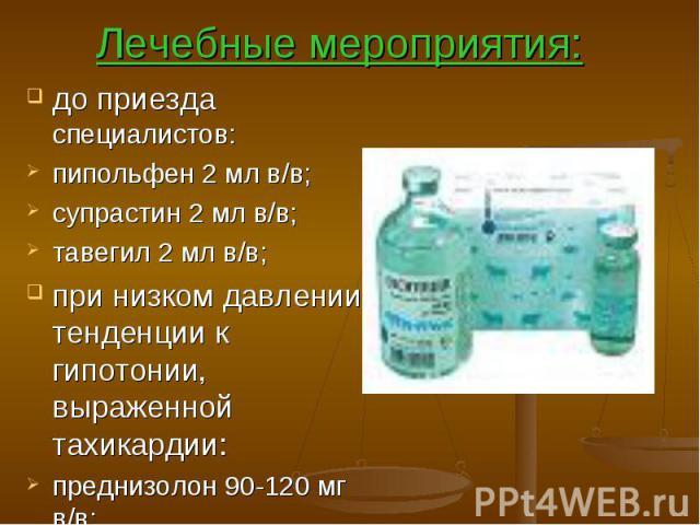 Лечебные мероприятия: до приезда специалистов: пипольфен 2 мл в/в; супрастин 2 мл в/в; тавегил 2 мл в/в; при низком давлении, тенденции к гипотонии, выраженной тахикардии: преднизолон 90-120 мг в/в;