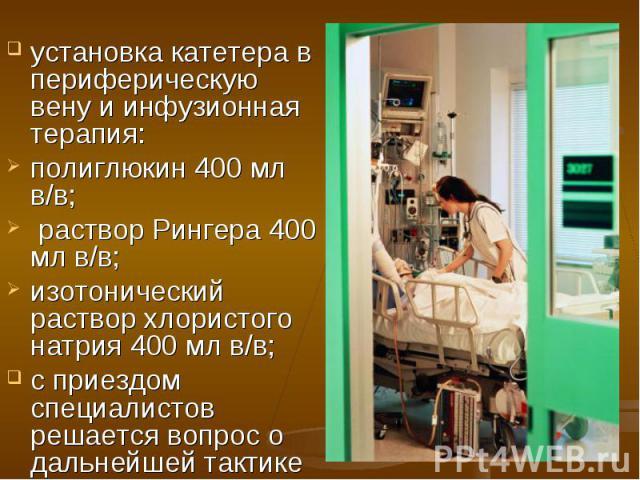 установка катетера в периферическую вену и инфузионная терапия: установка катетера в периферическую вену и инфузионная терапия: полиглюкин 400 мл в/в; раствор Рингера 400 мл в/в; изотонический раствор хлористого натрия 400 мл в/в; с приездом специал…