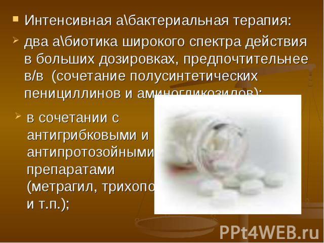 Интенсивная а\бактериальная терапия: Интенсивная а\бактериальная терапия: два а\биотика широкого спектра действия в больших дозировках, предпочтительнее в/в (сочетание полусинтетических пенициллинов и аминогликозидов);