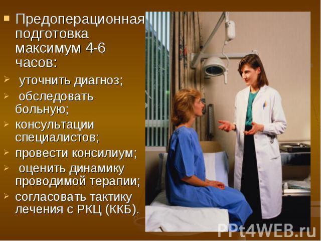 Предоперационная подготовка максимум 4-6 часов: Предоперационная подготовка максимум 4-6 часов: уточнить диагноз; обследовать больную; консультации специалистов; провести консилиум; оценить динамику проводимой терапии; согласовать тактику лечения с …