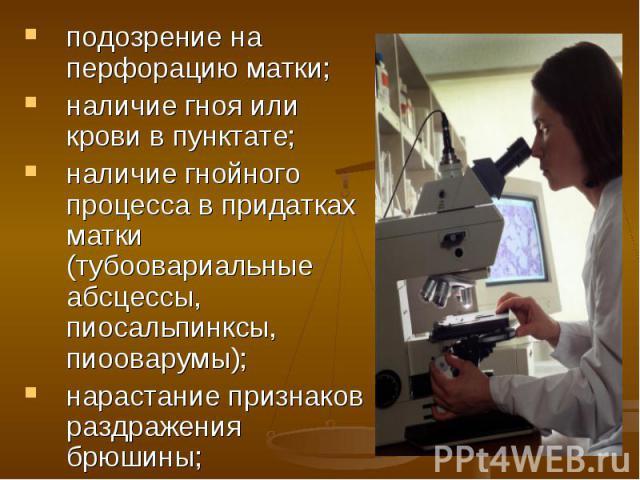 подозрение на перфорацию матки; подозрение на перфорацию матки; наличие гноя или крови в пунктате; наличие гнойного процесса в придатках матки (тубоовариальные абсцессы, пиосальпинксы, пиооварумы); нарастание признаков раздражения брюшины;
