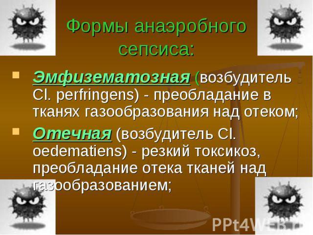Формы анаэробного сепсиса: Эмфизематозная (возбудитель Cl. perfringens) - преобладание в тканях газообразования над отеком; Отечная (возбудитель Cl. oedematiens) - резкий токсикоз, преобладание отека тканей над газообразованием;