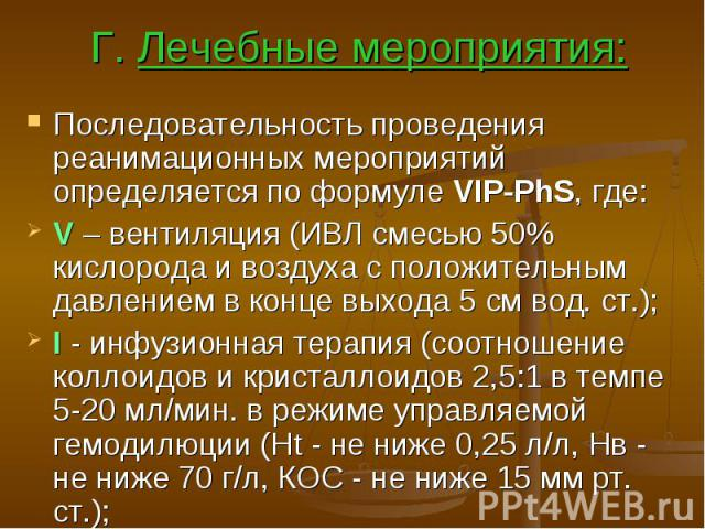Г. Лечебные мероприятия: Последовательность проведения реанимационных мероприятий определяется по формуле VIP-PhS, где: V – вентиляция (ИВЛ смесью 50% кислорода и воздуха с положительным давлением в конце выхода 5 см вод. ст.); I - инфузионная терап…