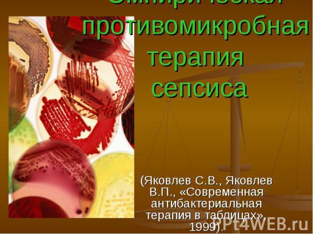 Эмпирическая противомикробная терапия сепсиса (Яковлев С.В., Яковлев В.П., «Современная антибактериальная терапия в таблицах», 1999).
