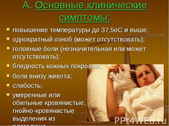 А. Основные клинические симптомы: повышение температуры до 37,5оС и выше; однократный озноб (может отсутствовать); головные боли (незначительная или может отсутствовать); бледность кожных покровов;