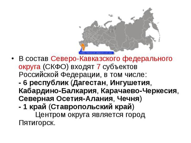В состав Северо-Кавказского федерального округа (СКФО) входят 7 субъектов Российской Федерации, в том числе: - 6 республик (Дагестан, Ингушетия, Кабардино-Балкария, Карачаево-Черкесия, Северная Осетия-Алания, Чечня) - 1 край (Ставропольский край) &n…
