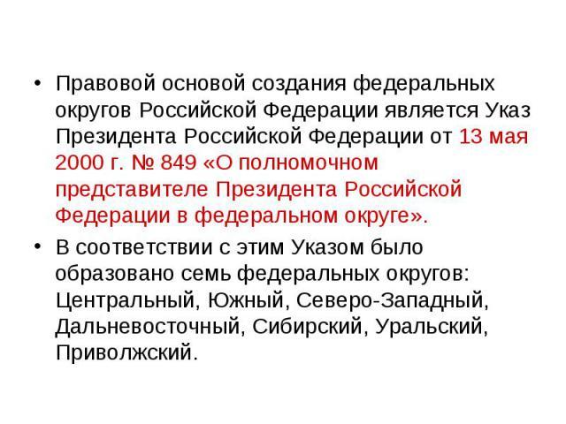 Правовой основой создания федеральных округов Российской Федерации является Указ Президента Российской Федерации от 13 мая 2000 г. № 849 «О полномочном представителе Президента Российской Федерации в федеральном округе». Правовой основой создания фе…