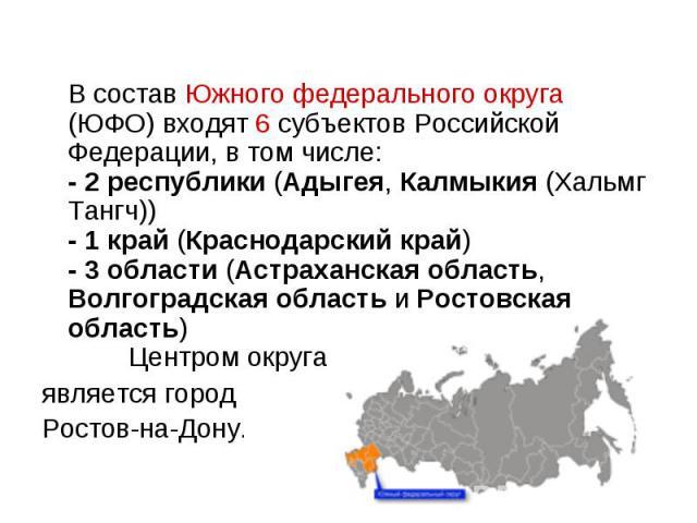 В состав Южного федерального округа (ЮФО) входят 6 субъектов Российской Федерации, в том числе: - 2 республики (Адыгея, Калмыкия (Хальмг Тангч)) - 1 край (Краснодарский край) - 3 области (Астраханская область, Волгоградская область и Ростовская обла…