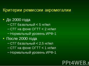 Критерии ремиссии акромегалии До 2000 года СТГ базальный < 5 нг/мл СТГ на фон
