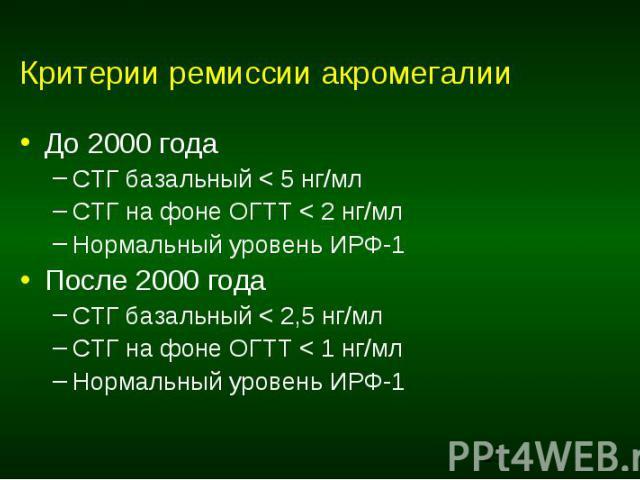 Критерии ремиссии акромегалии До 2000 года СТГ базальный < 5 нг/мл СТГ на фоне ОГТТ < 2 нг/мл Нормальный уровень ИРФ-1 После 2000 года СТГ базальный < 2,5 нг/мл СТГ на фоне ОГТТ < 1 нг/мл Нормальный уровень ИРФ-1