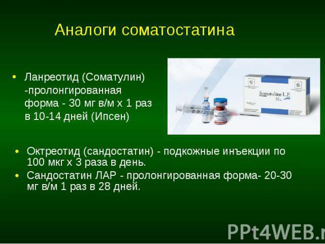 Аналоги соматостатина Ланреотид (Соматулин) -пролонгированная форма - 30 мг в/м х 1 раз в 10-14 дней (Ипсен)