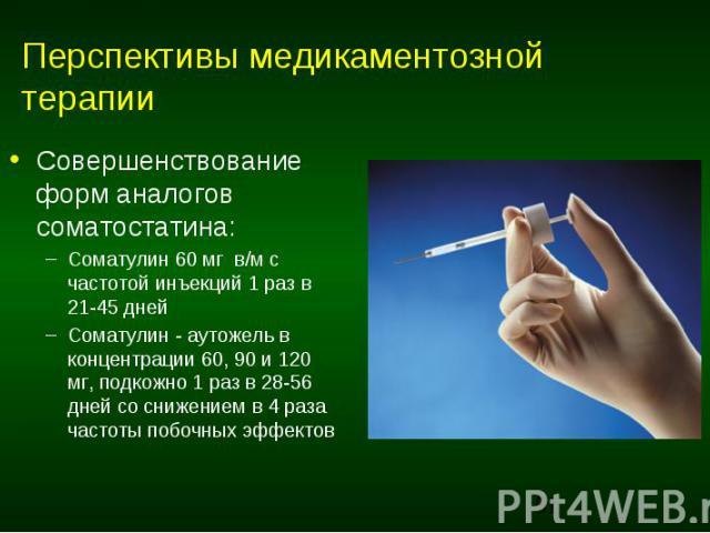 Перспективы медикаментозной терапии Совершенствование форм аналогов соматостатина: Соматулин 60 мг в/м с частотой инъекций 1 раз в 21-45 дней Соматулин - аутожель в концентрации 60, 90 и 120 мг, подкожно 1 раз в 28-56 дней со снижением в 4 раза част…