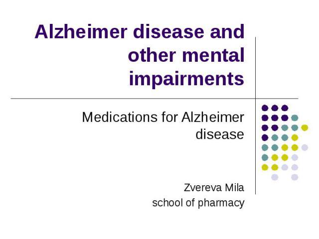 Alzheimer disease and other mental impairments Medications for Alzheimer disease Zvereva Mila school of pharmacy