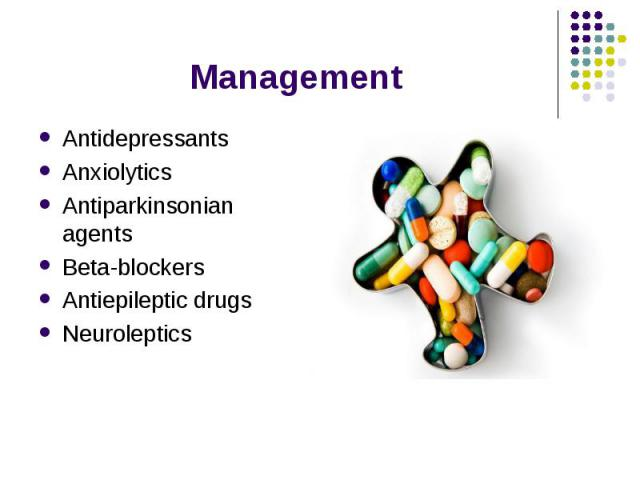 Management Antidepressants Anxiolytics Antiparkinsonian agents Beta-blockers Antiepileptic drugs Neuroleptics