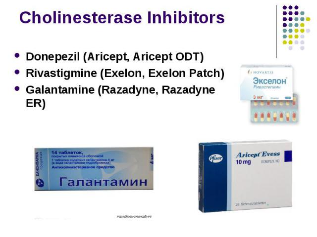 Cholinesterase Inhibitors Donepezil (Aricept, Aricept ODT) Rivastigmine (Exelon, Exelon Patch) Galantamine (Razadyne, Razadyne ER)
