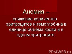 Анемия – Анемия – снижение количества эритроцитов и гемоглобина в единице объёма