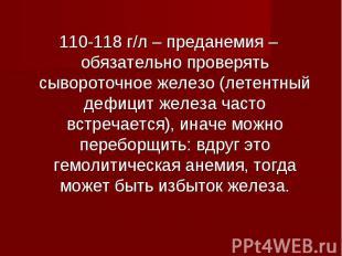 110-118 г/л – преданемия – обязательно проверять сывороточное железо (летентный