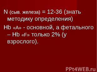 N (сыв. железа) = 12-36 (знать методику определения) N (сыв. железа) = 12-36 (зн