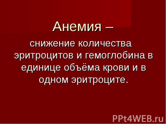 Анемия – Анемия – снижение количества эритроцитов и гемоглобина в единице объёма крови и в одном эритроците.