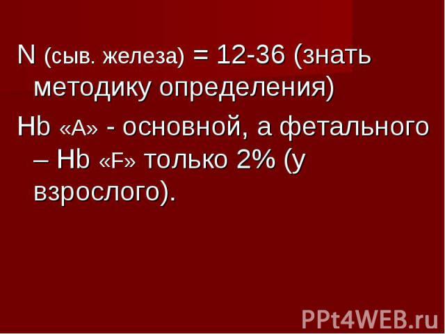 N (сыв. железа) = 12-36 (знать методику определения) N (сыв. железа) = 12-36 (знать методику определения) Hb «А» - основной, а фетального – Hb «F» только 2% (у взрослого).