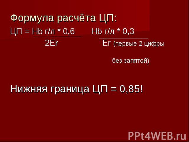 Формула расчёта ЦП: Формула расчёта ЦП: ЦП = Hb г/л * 0,6 Hb г/л * 0,3 2Er Er (первые 2 цифры без запятой) Нижняя граница ЦП = 0,85!