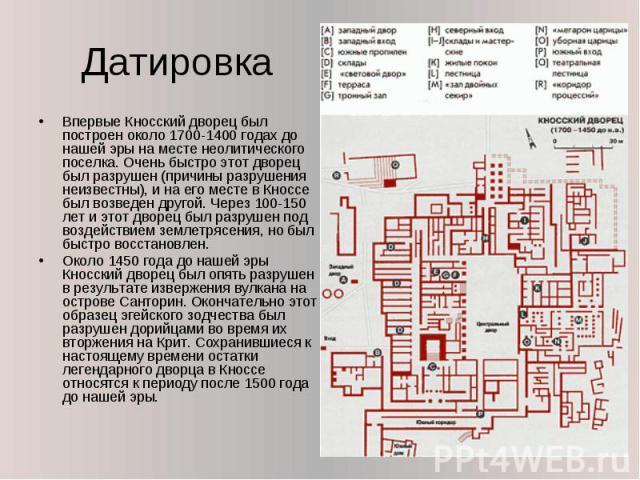 Датировка Впервые Кносский дворец был построен около 1700-1400 годах до нашей эры на месте неолитического поселка. Очень быстро этот дворец был разрушен (причины разрушения неизвестны), и на его месте в Кноссе был возведен другой. Через 100-150 лет …