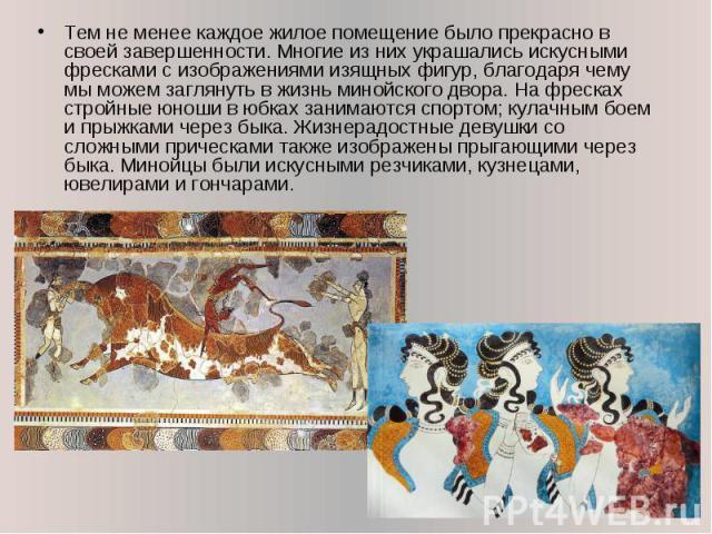 Тем не менее каждое жилое помещение было прекрасно в своей завершенности. Многие из них украшались искусными фресками с изображениями изящных фигур, благодаря чему мы можем заглянуть в жизнь минойского двора. На фресках стройные юноши в юбках занима…