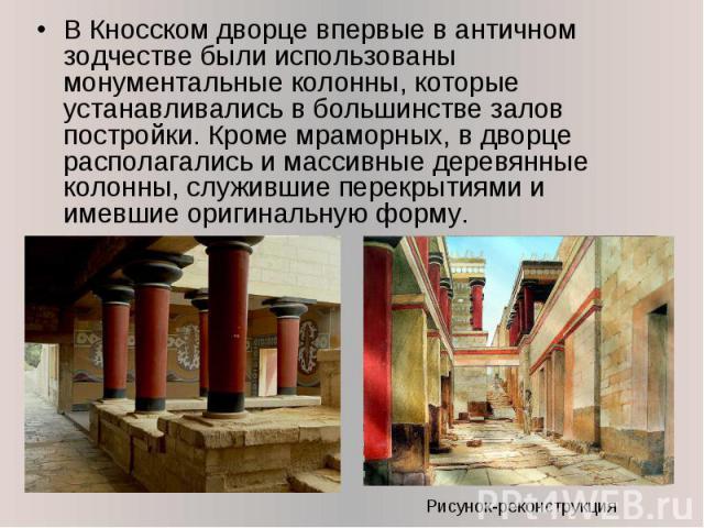 В Кносском дворце впервые в античном зодчестве были использованы монументальные колонны, которые устанавливались в большинстве залов постройки. Кроме мраморных, в дворце располагались и массивные деревянные колонны, служившие перекрытиями и имевшие …