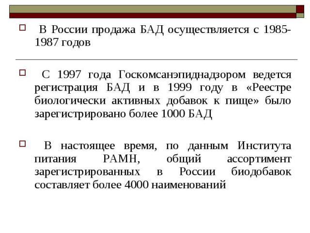 В России продажа БАД осуществляется с 1985-1987 годов В России продажа БАД осуществляется с 1985-1987 годов С 1997 года Госкомсанэпиднадзором ведется регистрация БАД и в 1999 году в «Реестре биологически активных добавок к пище» было зарегистрирован…