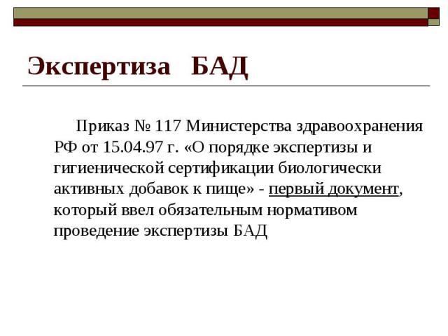 Приказ № 117 Министерства здравоохранения РФ от 15.04.97 г. «О порядке экспертизы и гигиенической сертификации биологически активных добавок к пище» - первый документ, который ввел обязательным нормативом проведение экспертизы БАД Приказ № 117 Минис…