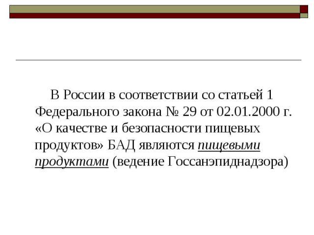 В России в соответствии со статьей 1 Федерального закона № 29 от 02.01.2000 г. «О качестве и безопасности пищевых продуктов» БАД являются пищевыми продуктами (ведение Госсанэпиднадзора) В России в соответствии со статьей 1 Федерального закона № 29 о…