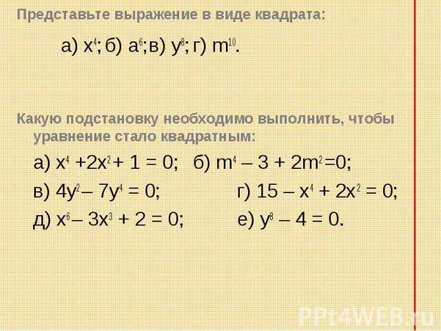 a) х4; б) а6; в) у8; г) m10. a) х4; б) а6; в) у8; г) m10. Какую подстановку необходимо выполнить, чтобы уравнение стало квадратным: а) х4 +2х2 + 1 = 0; б) m4 – 3 + 2m2 =0; в) 4у2 – 7у4 = 0; г) 15 – х4 + 2х2 = 0; д) х6 – 3х3 + 2 = 0; е) у8 – 4 = 0.